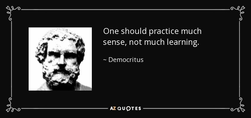 One should practice much sense, not much learning. - Democritus