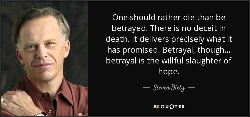 One should rather die than be betrayed. There is no deceit in death. It delivers precisely what it has promised. Betrayal, though ... betrayal is the willful slaughter of hope. - Steven Dietz