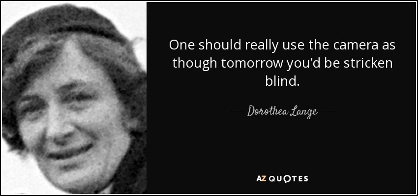 One should really use the camera as though tomorrow you'd be stricken blind. - Dorothea Lange