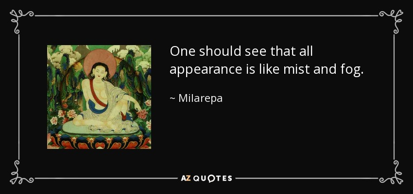 One should see that all appearance is like mist and fog. - Milarepa