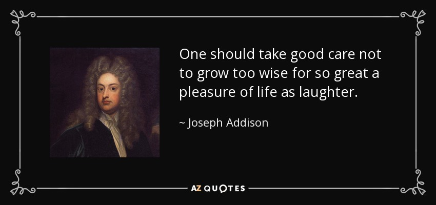 One should take good care not to grow too wise for so great a pleasure of life as laughter. - Joseph Addison