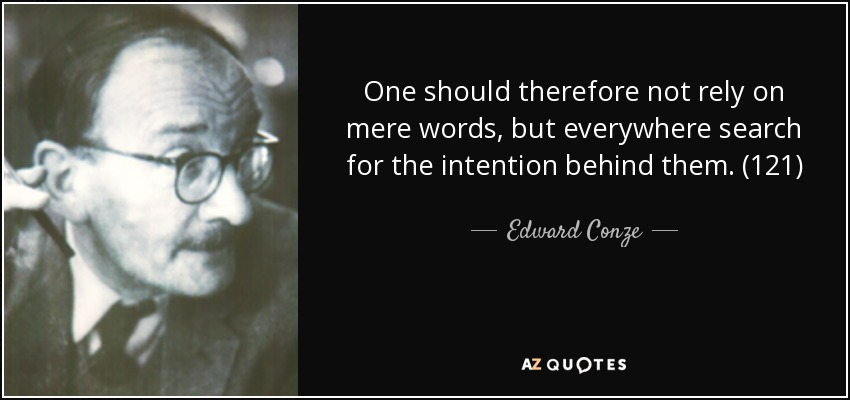 One should therefore not rely on mere words, but everywhere search for the intention behind them. (121) - Edward Conze