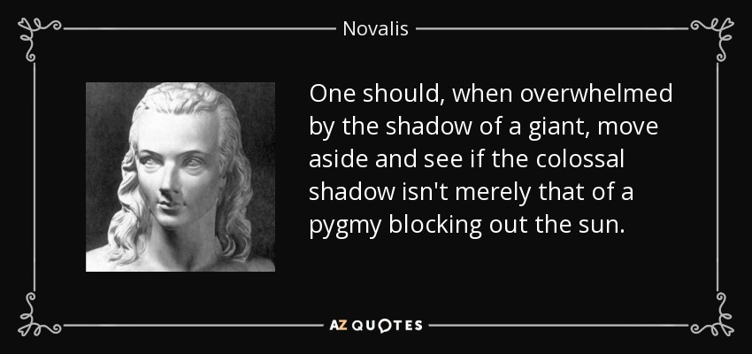 One should, when overwhelmed by the shadow of a giant, move aside and see if the colossal shadow isn't merely that of a pygmy blocking out the sun. - Novalis
