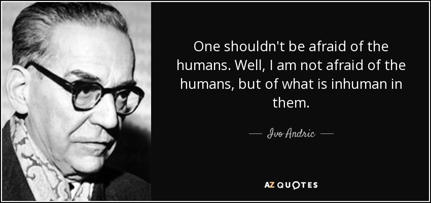 One shouldn't be afraid of the humans. Well, I am not afraid of the humans, but of what is inhuman in them. - Ivo Andric