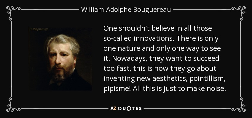 One shouldn't believe in all those so-called innovations. There is only one nature and only one way to see it. Nowadays, they want to succeed too fast, this is how they go about inventing new aesthetics, pointillism, pipisme! All this is just to make noise. - William-Adolphe Bouguereau