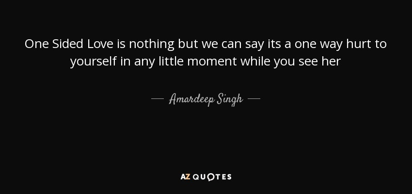 Amardeep Singh Quote One Sided Love Is Nothing But We Can Say Its
