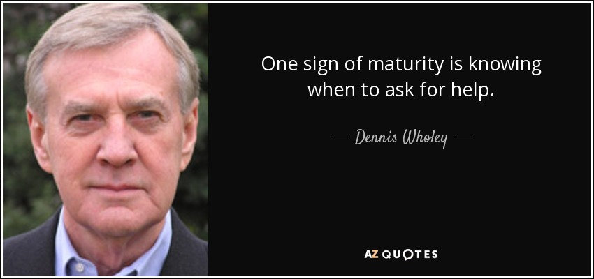 One sign of maturity is knowing when to ask for help. - Dennis Wholey