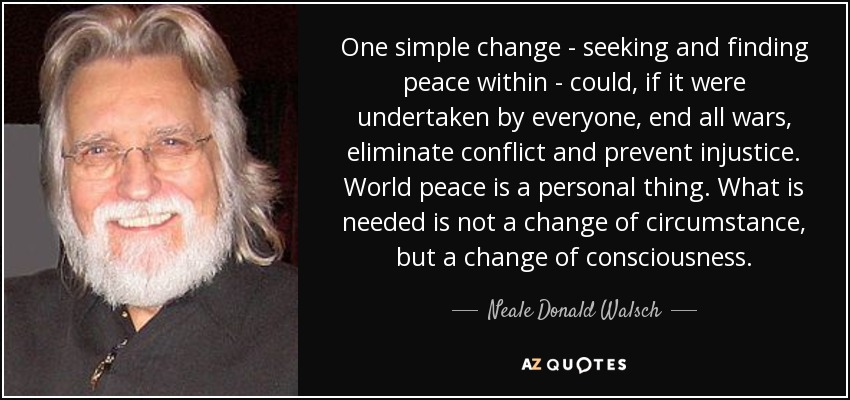 One simple change - seeking and finding peace within - could, if it were undertaken by everyone, end all wars, eliminate conflict and prevent injustice. World peace is a personal thing. What is needed is not a change of circumstance, but a change of consciousness. - Neale Donald Walsch