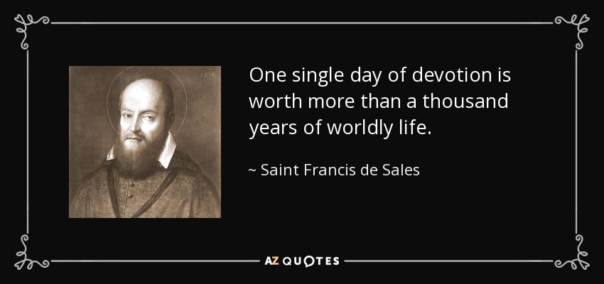 One single day of devotion is worth more than a thousand years of worldly life. - Saint Francis de Sales