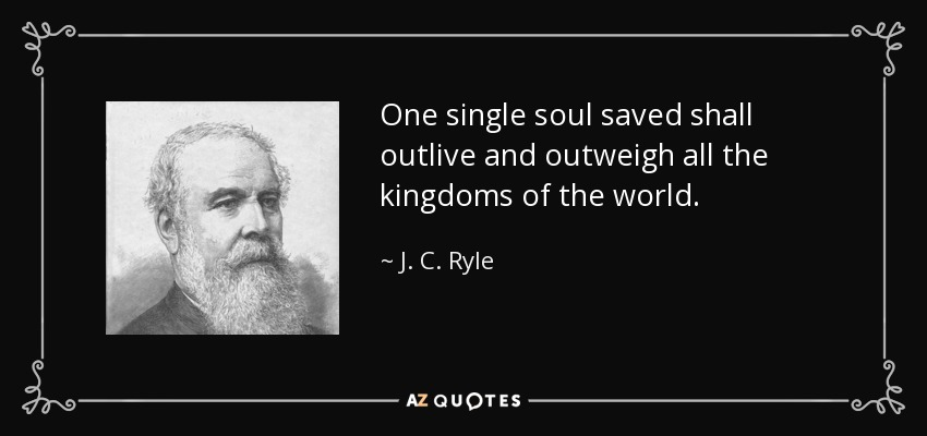 One single soul saved shall outlive and outweigh all the kingdoms of the world. - J. C. Ryle