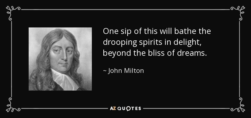 One sip of this will bathe the drooping spirits in delight, beyond the bliss of dreams. - John Milton