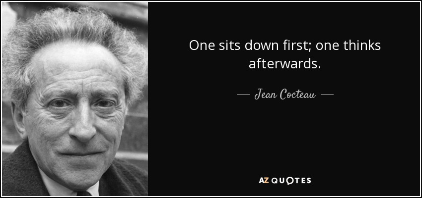 One sits down first; one thinks afterwards. - Jean Cocteau