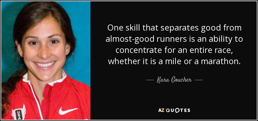 One skill that separates good from almost-good runners is an ability to concentrate for an entire race, whether it is a mile or a marathon. - Kara Goucher