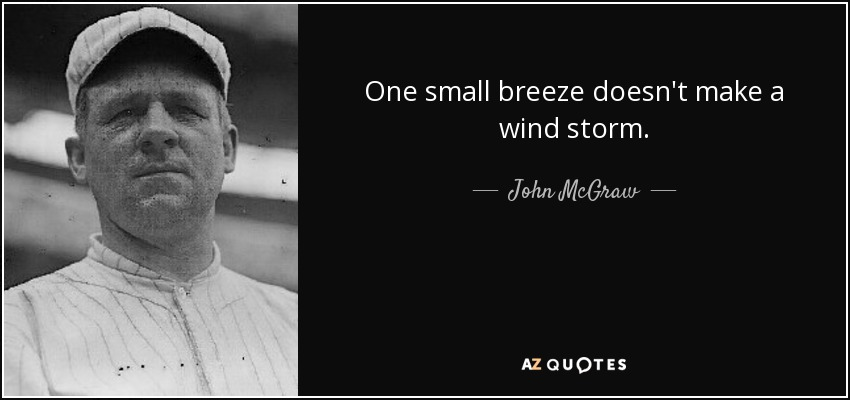 One small breeze doesn't make a wind storm. - John McGraw