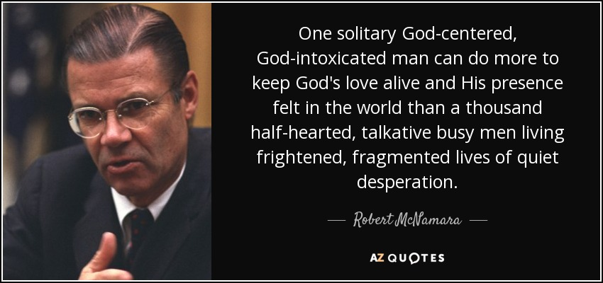 One solitary God-centered, God-intoxicated man can do more to keep God's love alive and His presence felt in the world than a thousand half-hearted, talkative busy men living frightened, fragmented lives of quiet desperation. - Robert McNamara