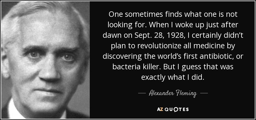 One sometimes finds what one is not looking for. When I woke up just after dawn on Sept. 28, 1928, I certainly didn't plan to revolutionize all medicine by discovering the world's first antibiotic, or bacteria killer. But I guess that was exactly what I did. - Alexander Fleming