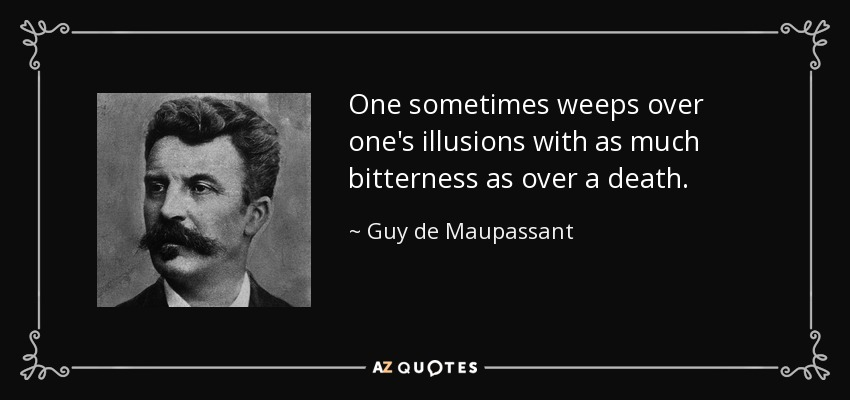 One sometimes weeps over one's illusions with as much bitterness as over a death. - Guy de Maupassant