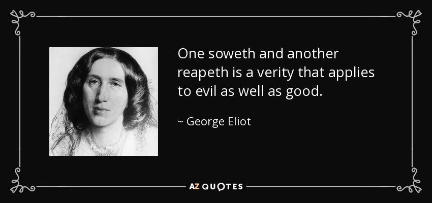 One soweth and another reapeth is a verity that applies to evil as well as good. - George Eliot