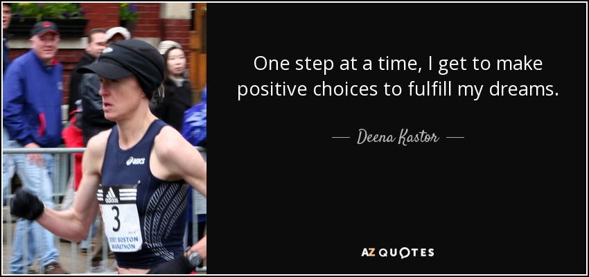 One step at a time, I get to make positive choices to fulfill my dreams. - Deena Kastor