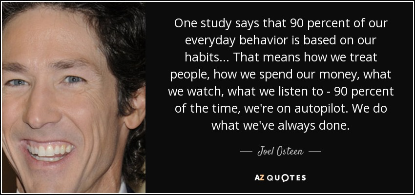 One study says that 90 percent of our everyday behavior is based on our habits. . . That means how we treat people, how we spend our money, what we watch, what we listen to - 90 percent of the time, we're on autopilot. We do what we've always done. - Joel Osteen