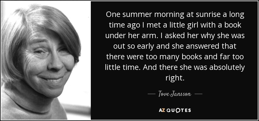 One summer morning at sunrise a long time ago I met a little girl with a book under her arm. I asked her why she was out so early and she answered that there were too many books and far too little time. And there she was absolutely right. - Tove Jansson