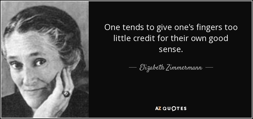 One tends to give one's fingers too little credit for their own good sense. - Elizabeth Zimmermann