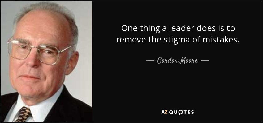One thing a leader does is to remove the stigma of mistakes. - Gordon Moore