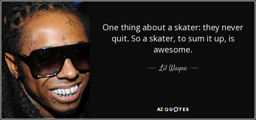 One thing about a skater: they never quit. So a skater, to sum it up, is awesome. - Lil Wayne