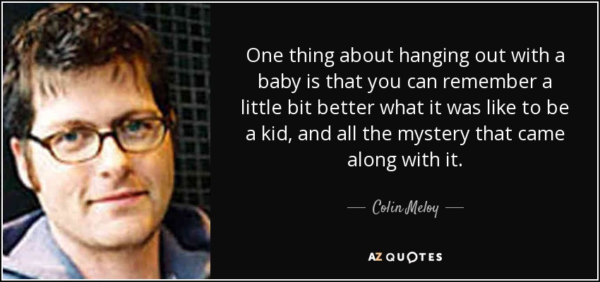 One thing about hanging out with a baby is that you can remember a little bit better what it was like to be a kid, and all the mystery that came along with it. - Colin Meloy