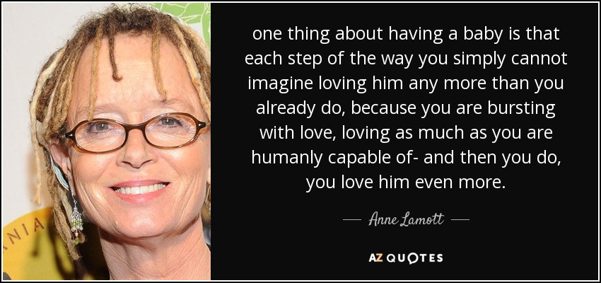 one thing about having a baby is that each step of the way you simply cannot imagine loving him any more than you already do, because you are bursting with love, loving as much as you are humanly capable of- and then you do, you love him even more. - Anne Lamott