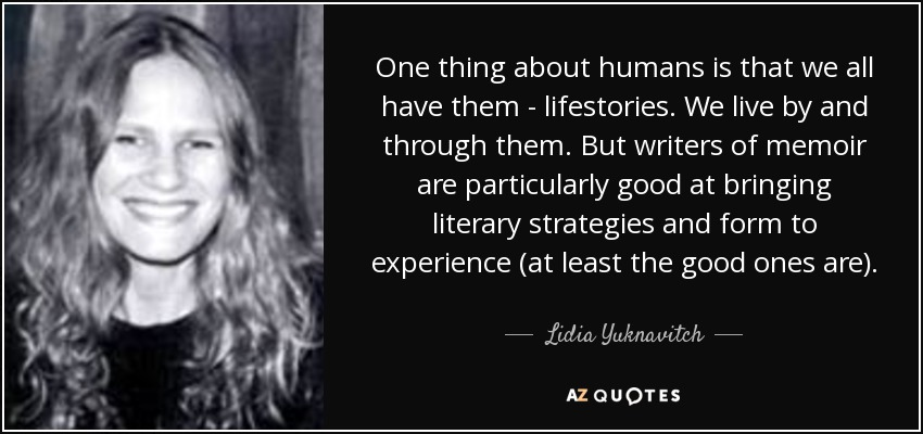 One thing about humans is that we all have them - lifestories. We live by and through them. But writers of memoir are particularly good at bringing literary strategies and form to experience (at least the good ones are). - Lidia Yuknavitch