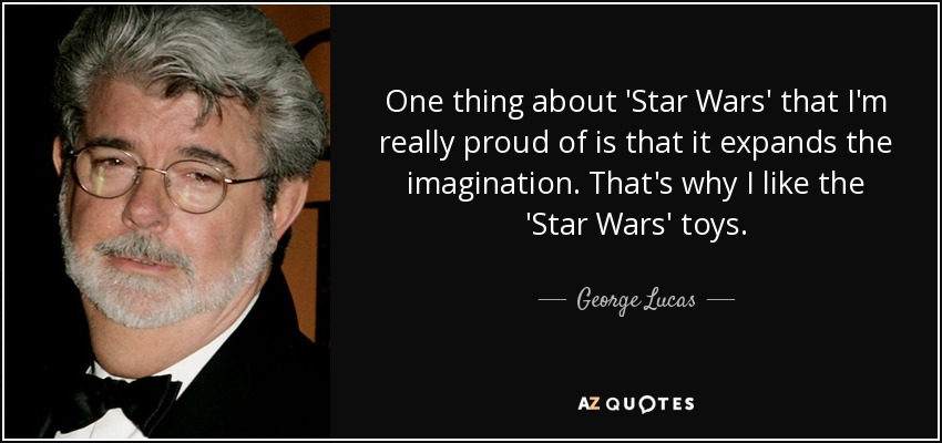 One thing about 'Star Wars' that I'm really proud of is that it expands the imagination. That's why I like the 'Star Wars' toys. - George Lucas