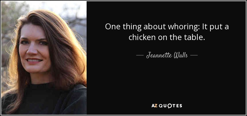 One thing about whoring: It put a chicken on the table. - Jeannette Walls