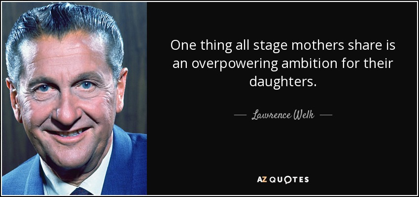 One thing all stage mothers share is an overpowering ambition for their daughters. - Lawrence Welk