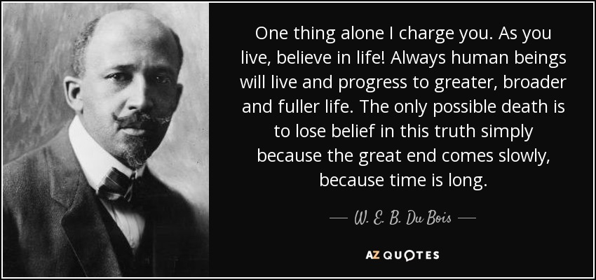 One thing alone I charge you. As you live, believe in life! Always human beings will live and progress to greater, broader and fuller life. The only possible death is to lose belief in this truth simply because the great end comes slowly, because time is long. - W. E. B. Du Bois