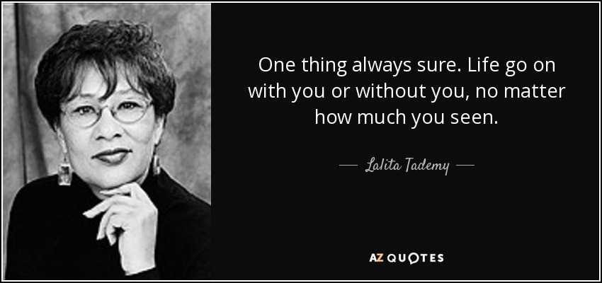 One thing always sure. Life go on with you or without you, no matter how much you seen. - Lalita Tademy
