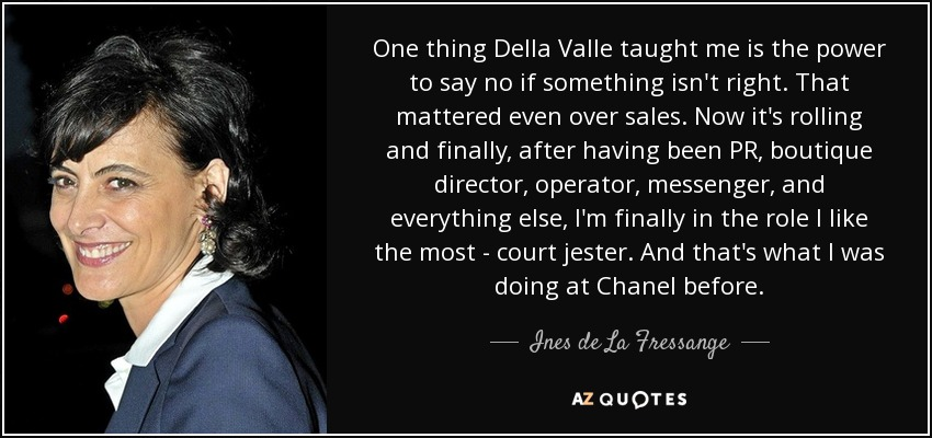 One thing Della Valle taught me is the power to say no if something isn't right. That mattered even over sales. Now it's rolling and finally, after having been PR, boutique director, operator, messenger, and everything else, I'm finally in the role I like the most - court jester. And that's what I was doing at Chanel before. - Ines de La Fressange