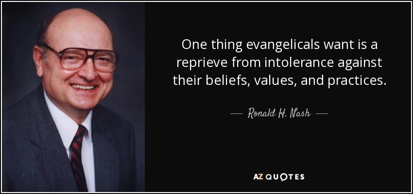 One thing evangelicals want is a reprieve from intolerance against their beliefs, values, and practices. - Ronald H. Nash