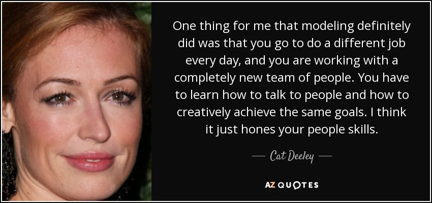 One thing for me that modeling definitely did was that you go to do a different job every day, and you are working with a completely new team of people. You have to learn how to talk to people and how to creatively achieve the same goals. I think it just hones your people skills. - Cat Deeley