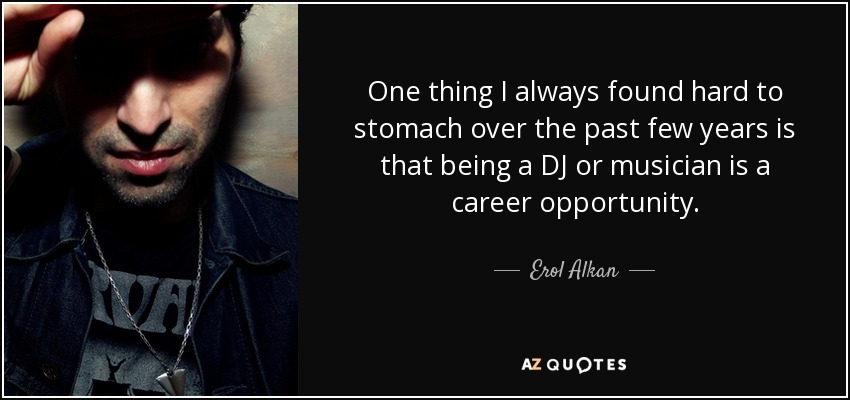 One thing I always found hard to stomach over the past few years is that being a DJ or musician is a career opportunity. - Erol Alkan