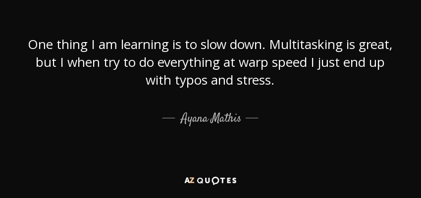 One thing I am learning is to slow down. Multitasking is great, but I when try to do everything at warp speed I just end up with typos and stress. - Ayana Mathis