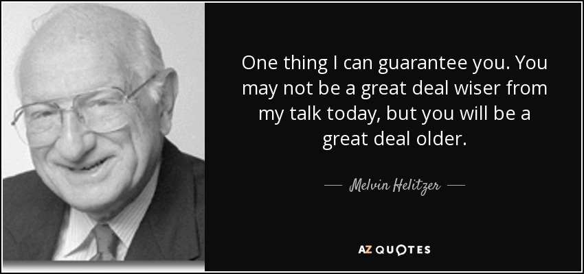 One thing I can guarantee you. You may not be a great deal wiser from my talk today, but you will be a great deal older. - Melvin Helitzer