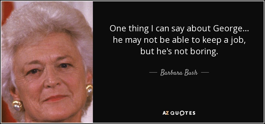 One thing I can say about George... he may not be able to keep a job, but he's not boring. - Barbara Bush