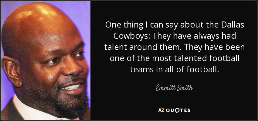 One thing I can say about the Dallas Cowboys: They have always had talent around them. They have been one of the most talented football teams in all of football. - Emmitt Smith