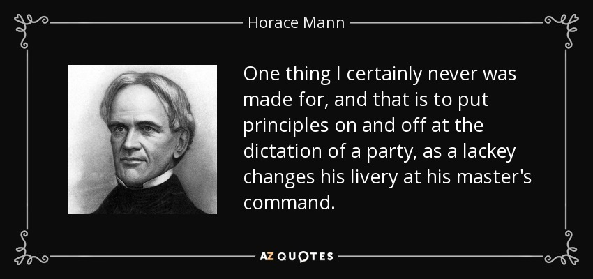 One thing I certainly never was made for, and that is to put principles on and off at the dictation of a party, as a lackey changes his livery at his master's command. - Horace Mann