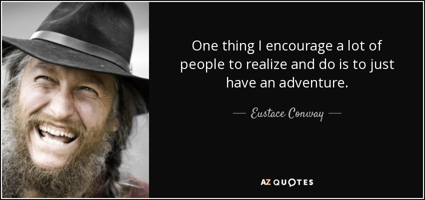 One thing I encourage a lot of people to realize and do is to just have an adventure. - Eustace Conway