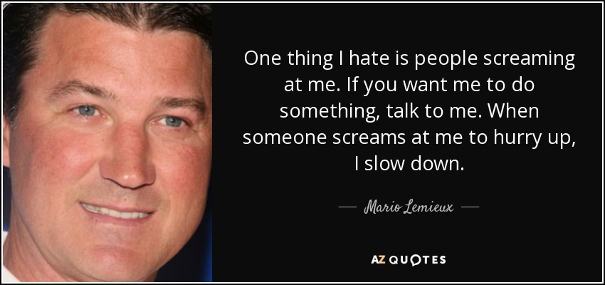 One thing I hate is people screaming at me. If you want me to do something, talk to me. When someone screams at me to hurry up, I slow down. - Mario Lemieux