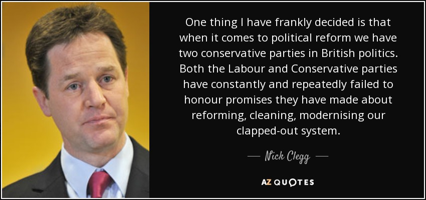 One thing I have frankly decided is that when it comes to political reform we have two conservative parties in British politics. Both the Labour and Conservative parties have constantly and repeatedly failed to honour promises they have made about reforming, cleaning, modernising our clapped-out system. - Nick Clegg