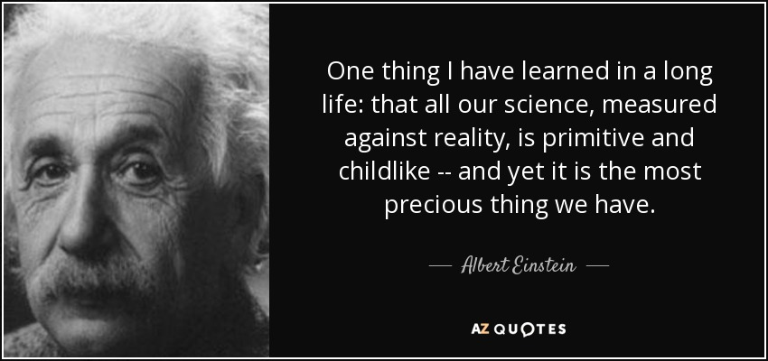 One thing I have learned in a long life: that all our science, measured against reality, is primitive and childlike -- and yet it is the most precious thing we have. - Albert Einstein