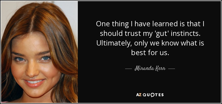One thing I have learned is that I should trust my 'gut' instincts. Ultimately, only we know what is best for us. - Miranda Kerr